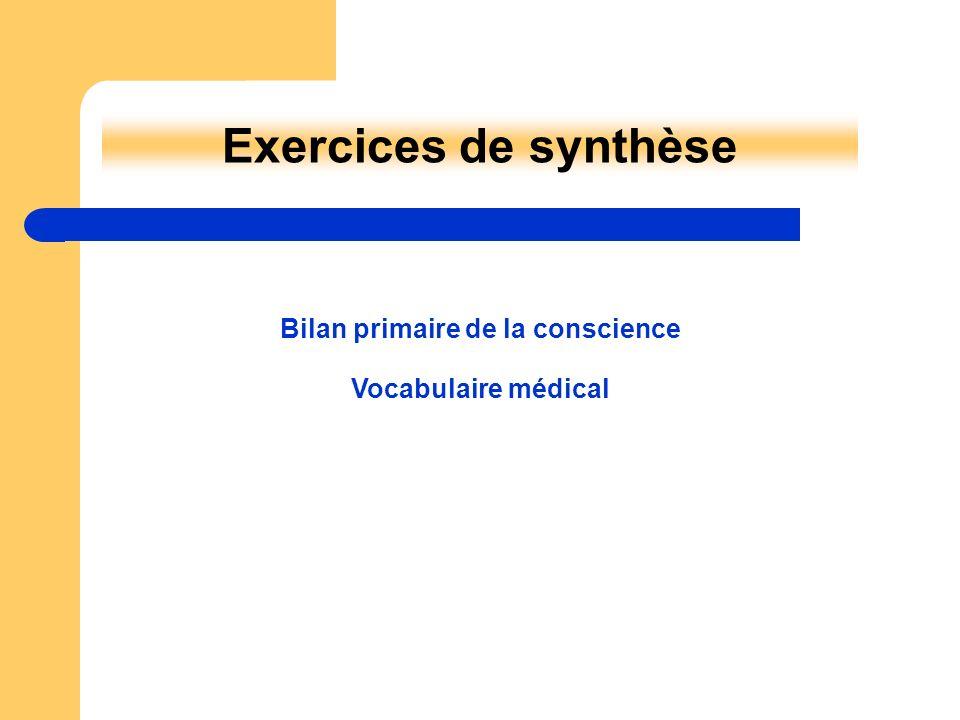 Vocabulaire médical Exercices de synthèse Bilan primaire de la conscience
