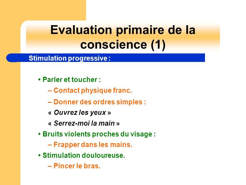 Evaluation primaire de la conscience (1) Stimulation progressive : Parler et toucher : – Contact physique franc. – Donner des ordres simples : « Ouvre