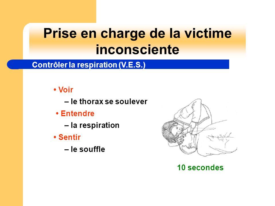 Prise en charge de la victime inconsciente Voir – le thorax se soulever Entendre – la respiration Sentir – le souffle 10 secondes Contrôler la respira