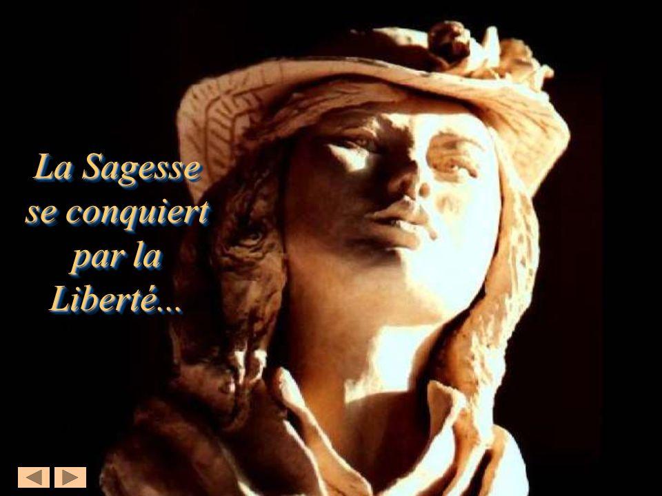 La Sagesse se conquiert par la Liberté... La Sagesse se conquiert par la Liberté...