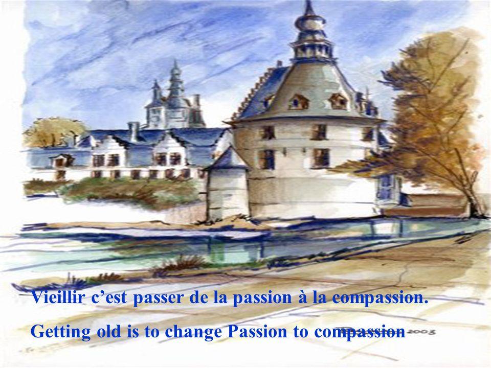 Vieillir cest passer de la passion à la compassion. Getting old is to change Passion to compassion