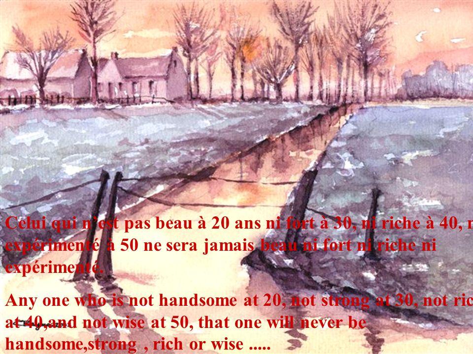 Celui qui nest pas beau à 20 ans ni fort à 30, ni riche à 40, ni expérimenté à 50 ne sera jamais beau ni fort ni riche ni expérimenté.