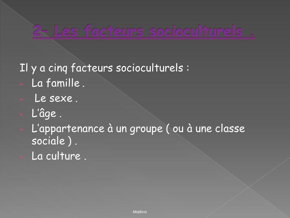 Il y a cinq facteurs socioculturels : - La famille. - Le sexe. - Lâge. - Lappartenance à un groupe ( ou à une classe sociale ). - La culture. Maéva