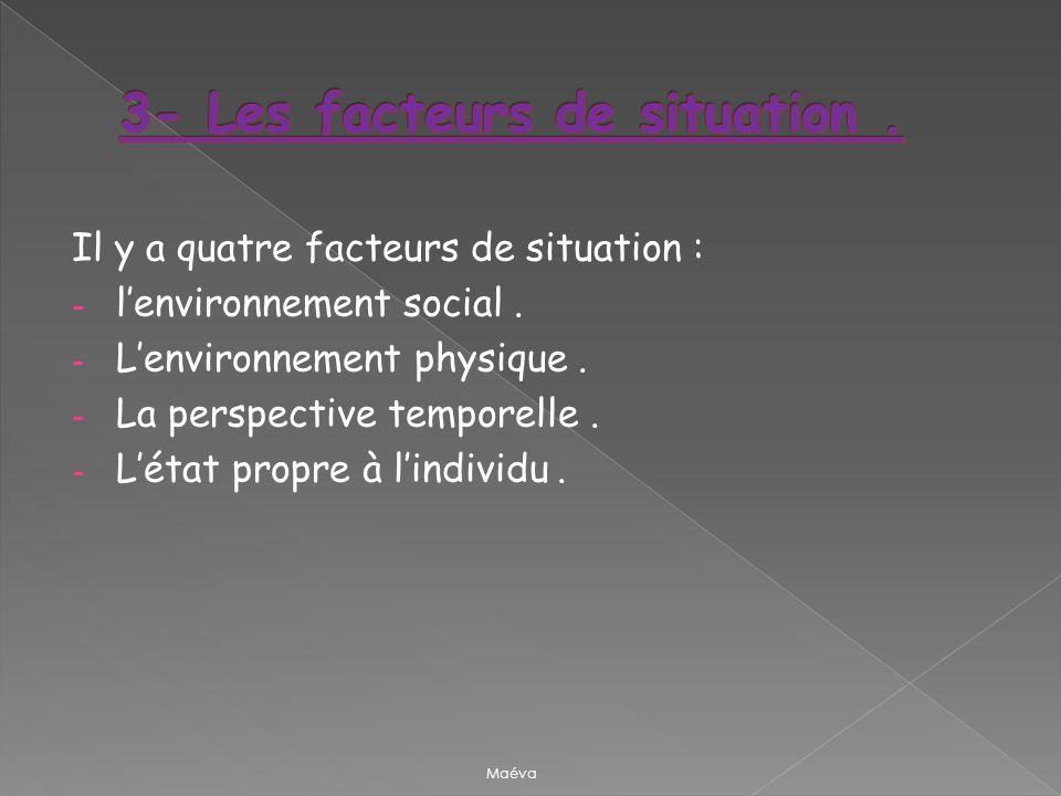Il y a quatre facteurs de situation : - lenvironnement social. - Lenvironnement physique. - La perspective temporelle. - Létat propre à lindividu. Maé