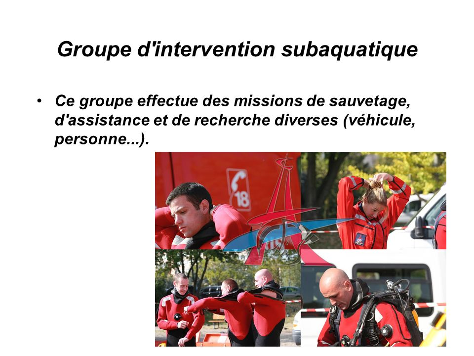 Groupe d intervention subaquatique Ce groupe effectue des missions de sauvetage, d assistance et de recherche diverses (véhicule, personne...).