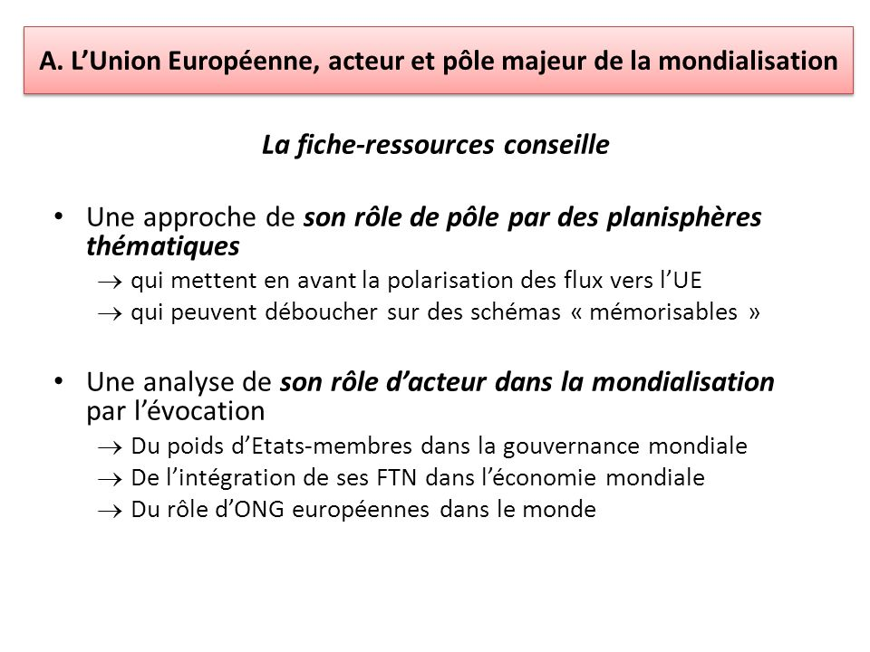 A. LUnion Européenne, acteur et pôle majeur de la mondialisation La fiche-ressources conseille Une approche de son rôle de pôle par des planisphères t
