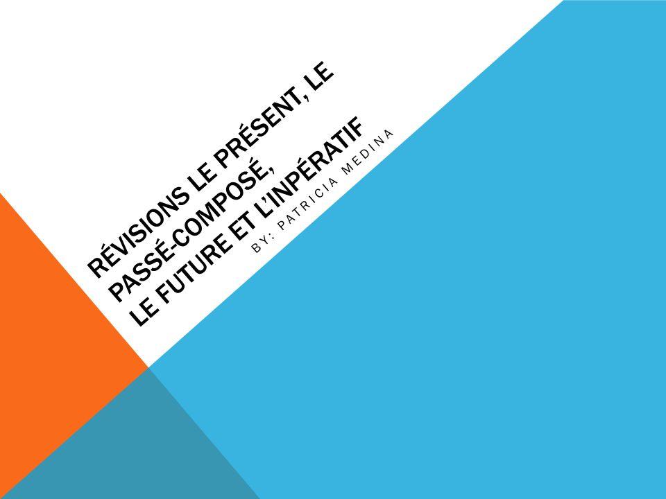 RÉVISIONS LE PRÉSENT, LE PASSÉ-COMPOSÉ, LE FUTURE ET LINPÉRATIF BY: PATRICIA MEDINA