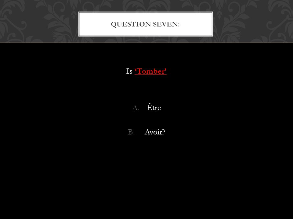 Is Tomber A.Être B. Avoir? QUESTION SEVEN: