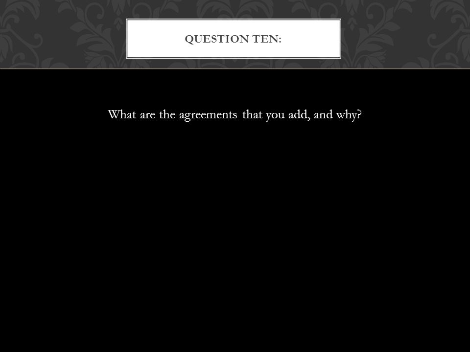 What are the agreements that you add, and why QUESTION TEN: