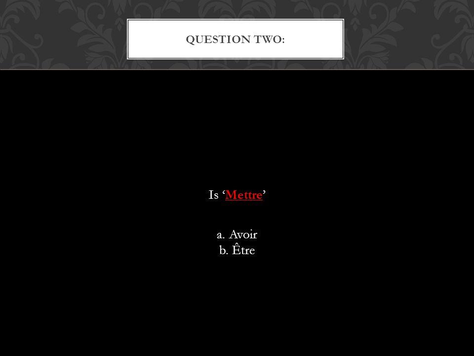 Is Mettre a. Avoir b. Être QUESTION TWO: