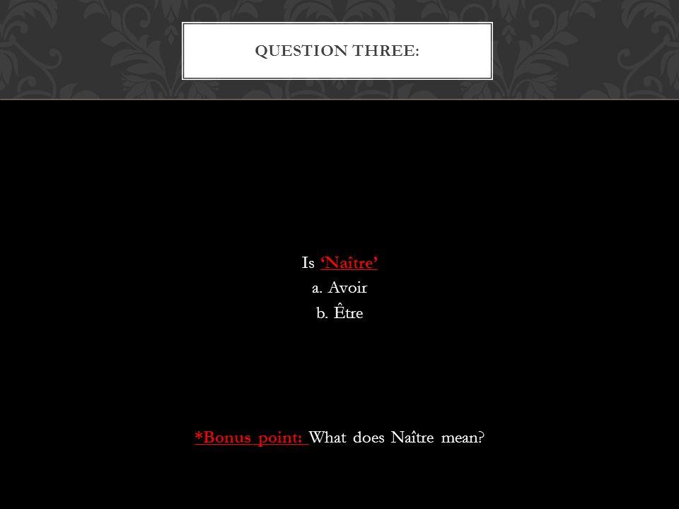 Is Naître a. Avoir b. Être *Bonus point: What does Naître mean QUESTION THREE: