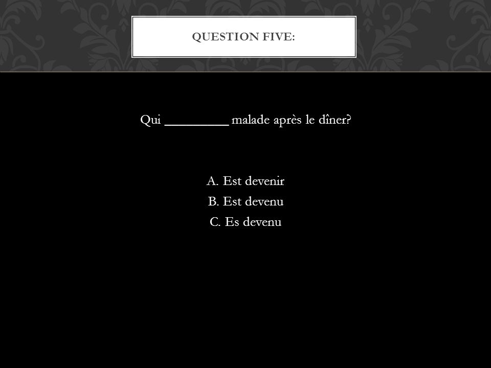 Qui _________ malade après le dîner A. Est devenir B. Est devenu C. Es devenu QUESTION FIVE: