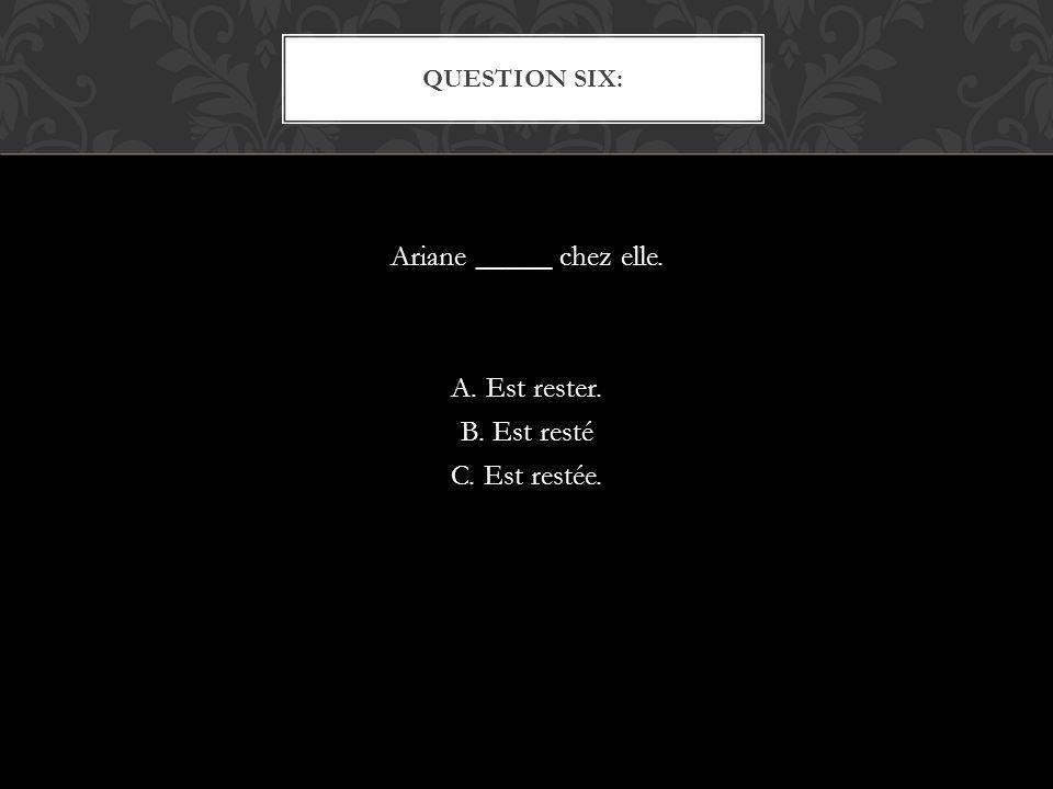 Ariane _____ chez elle. A. Est rester. B. Est resté C. Est restée. QUESTION SIX: