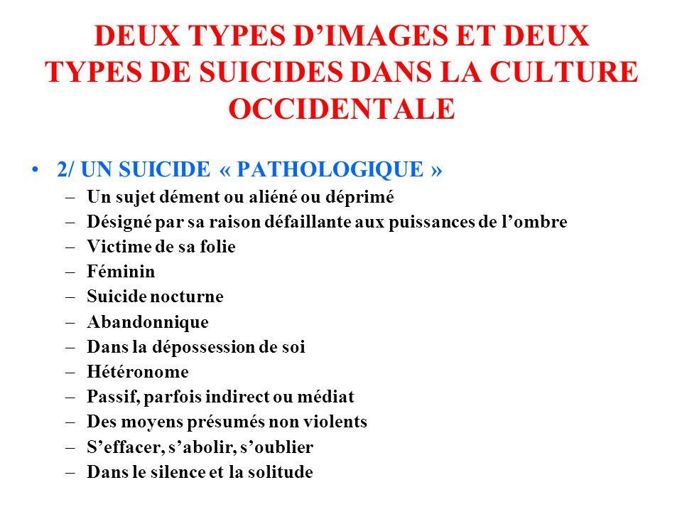 DEUX TYPES DIMAGES ET DEUX TYPES DE SUICIDES DANS LA CULTURE OCCIDENTALE 2/ UN SUICIDE « PATHOLOGIQUE » –Un sujet dément ou aliéné ou déprimé –Désigné