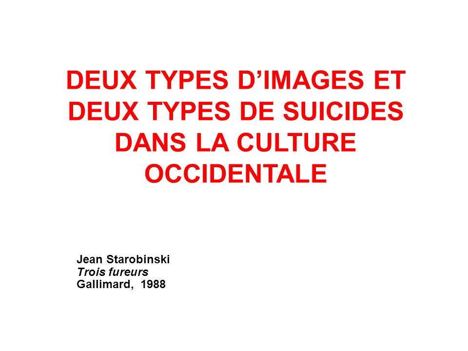 DEUX TYPES DIMAGES ET DEUX TYPES DE SUICIDES DANS LA CULTURE OCCIDENTALE Jean Starobinski Trois fureurs Gallimard, 1988