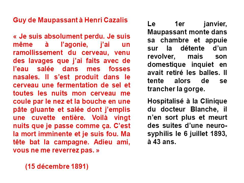 Guy de Maupassant à Henri Cazalis « Je suis absolument perdu. Je suis même à lagonie, jai un ramollissement du cerveau, venu des lavages que jai faits
