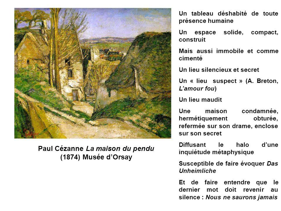 Paul Cézanne La maison du pendu (1874) Musée dOrsay Un tableau déshabité de toute présence humaine Un espace solide, compact, construit Mais aussi immobile et comme cimenté Un lieu silencieux et secret Un « lieu suspect » (A.