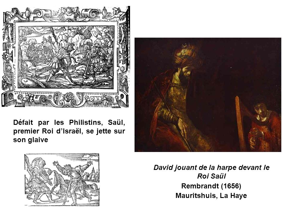 Défait par les Philistins, Saül, premier Roi dIsraël, se jette sur son glaive David jouant de la harpe devant le Roi Saül Rembrandt (1656) Mauritshuis, La Haye