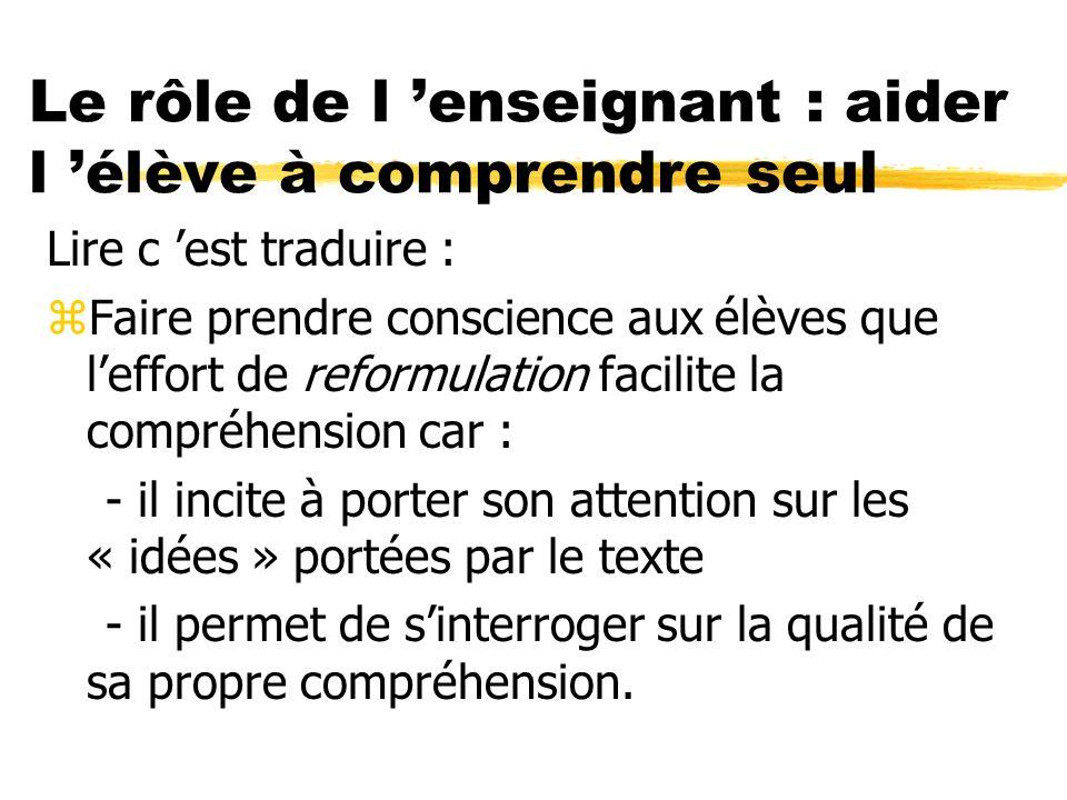 Le rôle de l enseignant : aider l élève à comprendre seul Lire c est traduire : zFaire prendre conscience aux élèves que leffort de reformulation faci