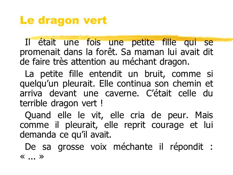 Le dragon vert Il était une fois une petite fille qui se promenait dans la forêt. Sa maman lui avait dit de faire très attention au méchant dragon. La