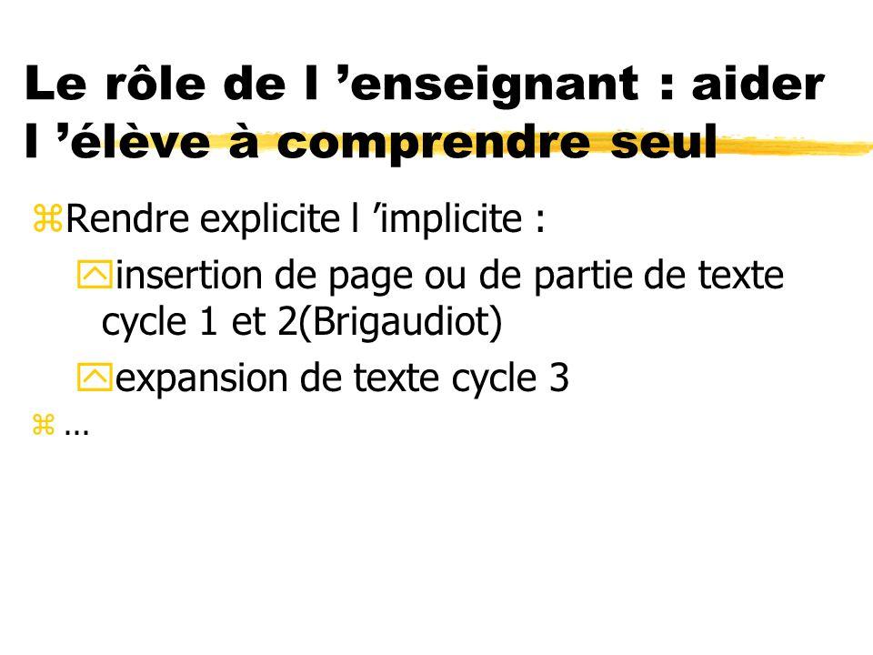 Le rôle de l enseignant : aider l élève à comprendre seul zRendre explicite l implicite : yinsertion de page ou de partie de texte cycle 1 et 2(Brigau