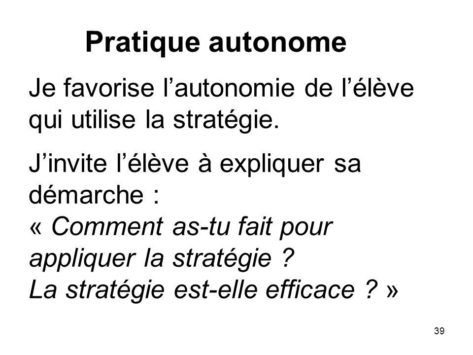 39 Pratique autonome Je favorise lautonomie de lélève qui utilise la stratégie.
