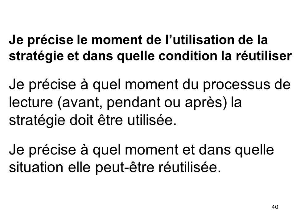 40 Je précise le moment de lutilisation de la stratégie et dans quelle condition la réutiliser Je précise à quel moment du processus de lecture (avant, pendant ou après) la stratégie doit être utilisée.
