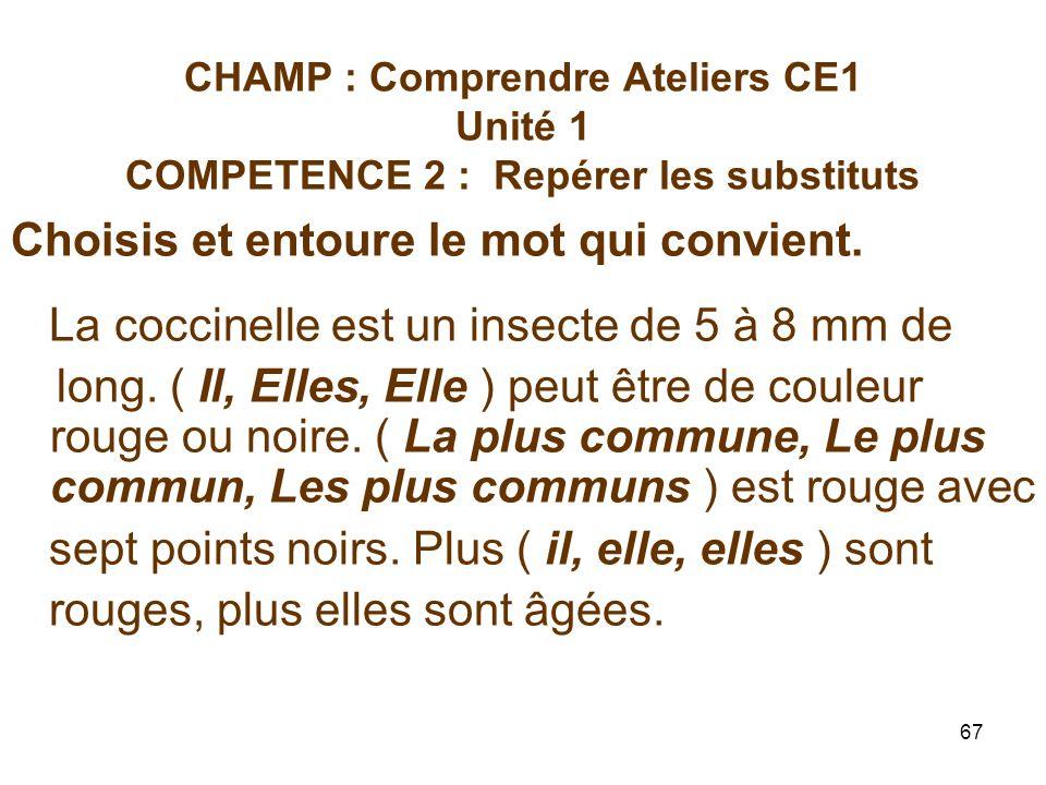67 CHAMP : Comprendre Ateliers CE1 Unité 1 COMPETENCE 2 : Repérer les substituts Choisis et entoure le mot qui convient.