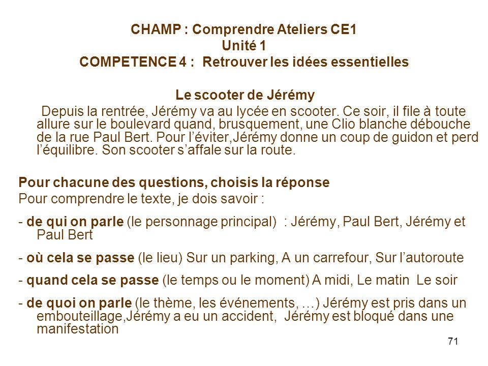 71 CHAMP : Comprendre Ateliers CE1 Unité 1 COMPETENCE 4 : Retrouver les idées essentielles Le scooter de Jérémy Depuis la rentrée, Jérémy va au lycée en scooter.