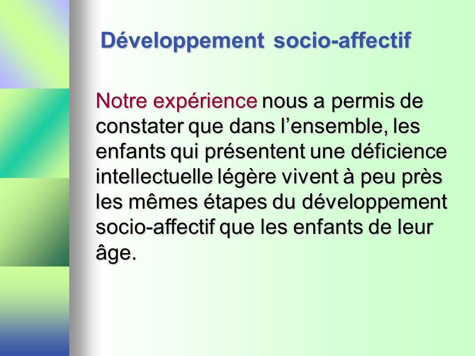 Développement socio-affectif Notre expérience nous a permis de constater que dans lensemble, les enfants qui présentent une déficience intellectuelle