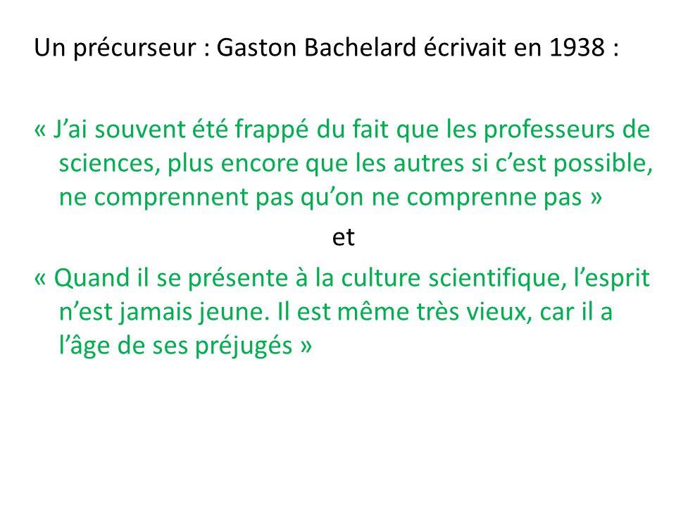 Un précurseur : Gaston Bachelard écrivait en 1938 : « Jai souvent été frappé du fait que les professeurs de sciences, plus encore que les autres si cest possible, ne comprennent pas quon ne comprenne pas » et « Quand il se présente à la culture scientifique, lesprit nest jamais jeune.
