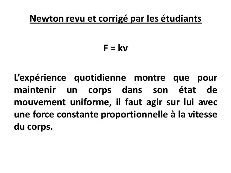 Newton revu et corrigé par les étudiants F = kv Lexpérience quotidienne montre que pour maintenir un corps dans son état de mouvement uniforme, il faut agir sur lui avec une force constante proportionnelle à la vitesse du corps.