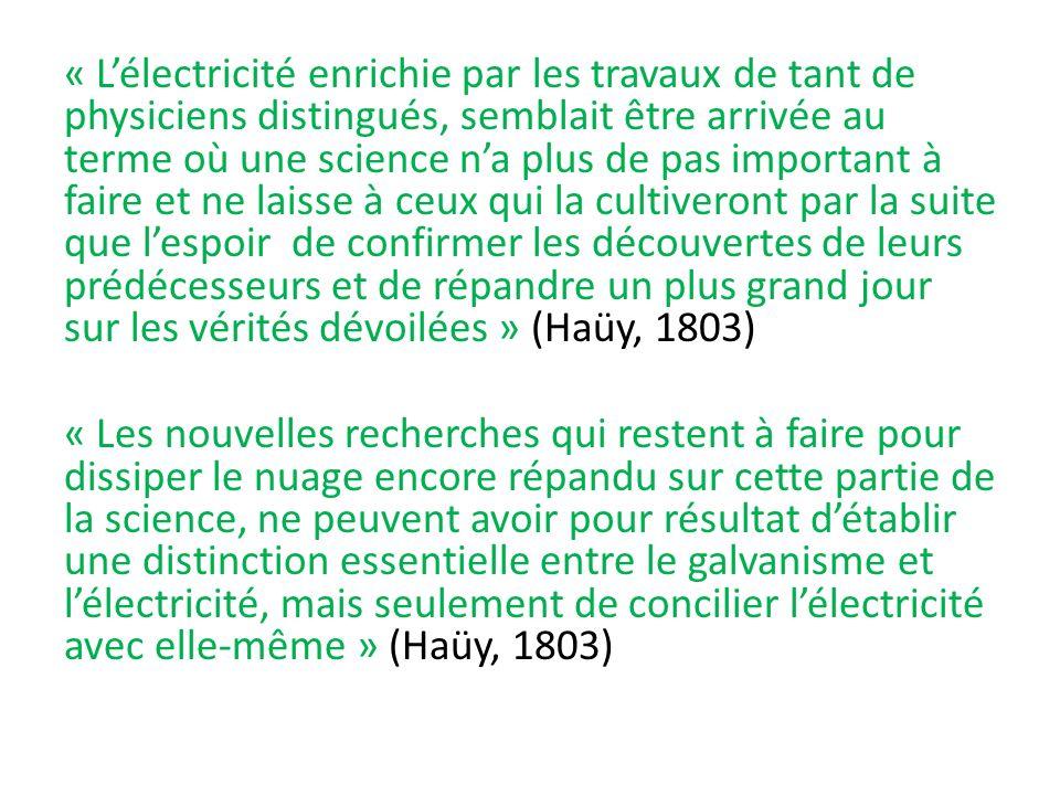 « Lélectricité enrichie par les travaux de tant de physiciens distingués, semblait être arrivée au terme où une science na plus de pas important à faire et ne laisse à ceux qui la cultiveront par la suite que lespoir de confirmer les découvertes de leurs prédécesseurs et de répandre un plus grand jour sur les vérités dévoilées » (Haüy, 1803) « Les nouvelles recherches qui restent à faire pour dissiper le nuage encore répandu sur cette partie de la science, ne peuvent avoir pour résultat détablir une distinction essentielle entre le galvanisme et lélectricité, mais seulement de concilier lélectricité avec elle-même » (Haüy, 1803)