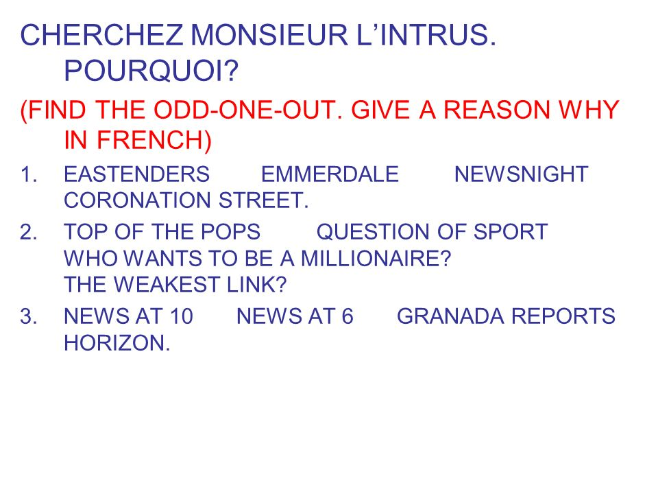 CHERCHEZ MONSIEUR LINTRUS. POURQUOI? (FIND THE ODD-ONE-OUT. GIVE A REASON WHY IN FRENCH) 1.EASTENDERS EMMERDALE NEWSNIGHT CORONATION STREET. 2.TOP OF
