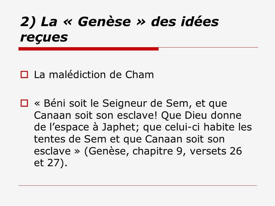 2) La « Genèse » des idées reçues La malédiction de Cham « Béni soit le Seigneur de Sem, et que Canaan soit son esclave! Que Dieu donne de lespace à J