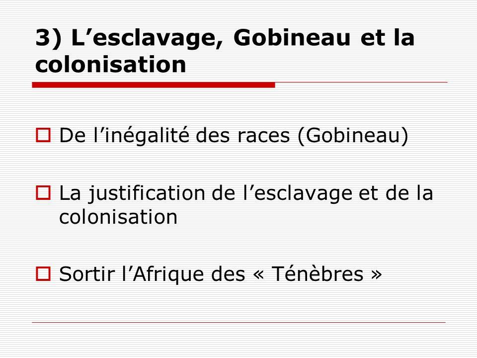 3) Lesclavage, Gobineau et la colonisation De linégalité des races (Gobineau) La justification de lesclavage et de la colonisation Sortir lAfrique des