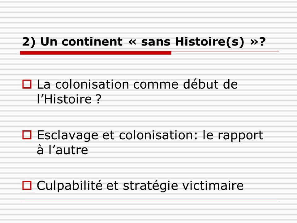 2) Un continent « sans Histoire(s) »? La colonisation comme début de lHistoire ? Esclavage et colonisation: le rapport à lautre Culpabilité et stratég