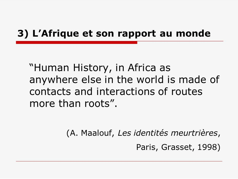 Human History, in Africa as anywhere else in the world is made of contacts and interactions of routes more than roots. (A. Maalouf, Les identités meur