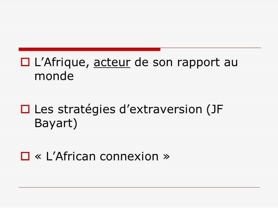 LAfrique, acteur de son rapport au monde Les stratégies dextraversion (JF Bayart) « LAfrican connexion »