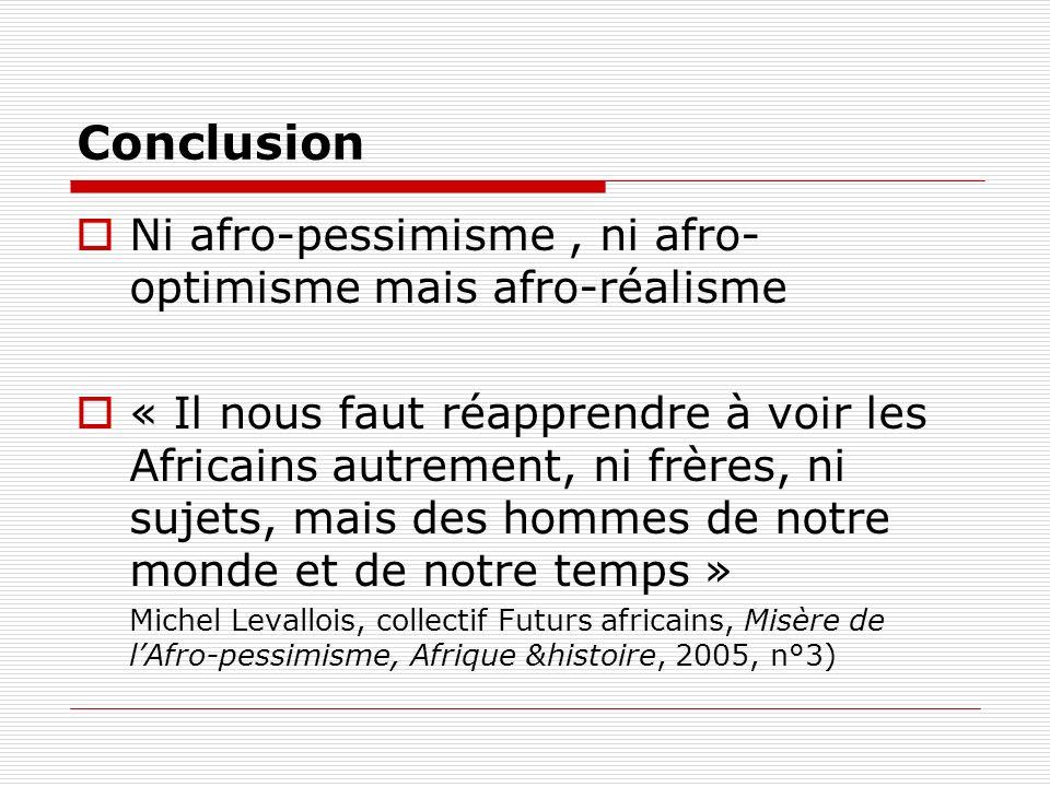 Conclusion Ni afro-pessimisme, ni afro- optimisme mais afro-réalisme « Il nous faut réapprendre à voir les Africains autrement, ni frères, ni sujets,