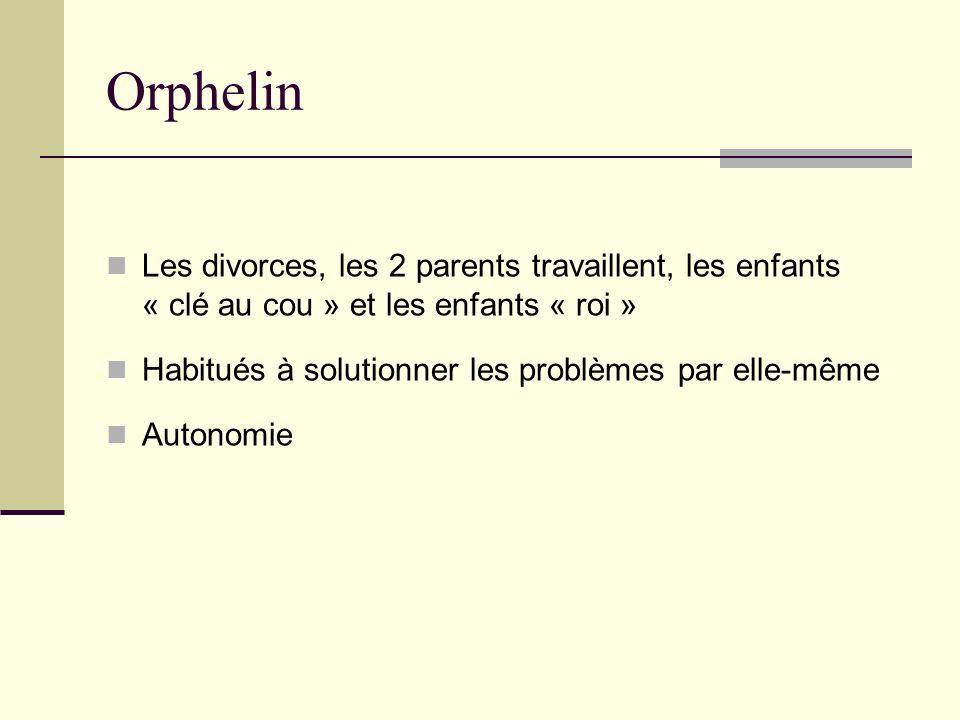 Orphelin Les divorces, les 2 parents travaillent, les enfants « clé au cou » et les enfants « roi » Habitués à solutionner les problèmes par elle-même Autonomie
