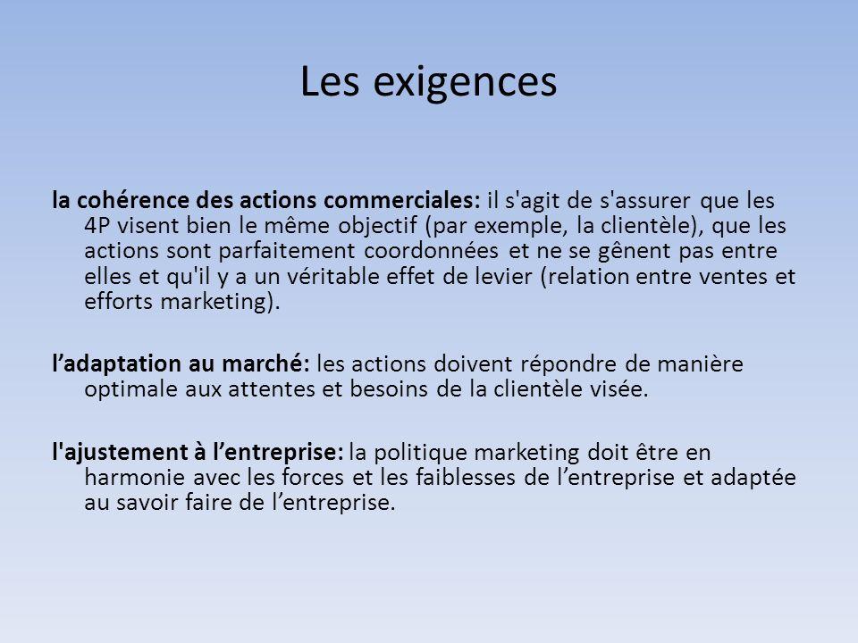 Les exigences la cohérence des actions commerciales: il s agit de s assurer que les 4P visent bien le même objectif (par exemple, la clientèle), que les actions sont parfaitement coordonnées et ne se gênent pas entre elles et qu il y a un véritable effet de levier (relation entre ventes et efforts marketing).
