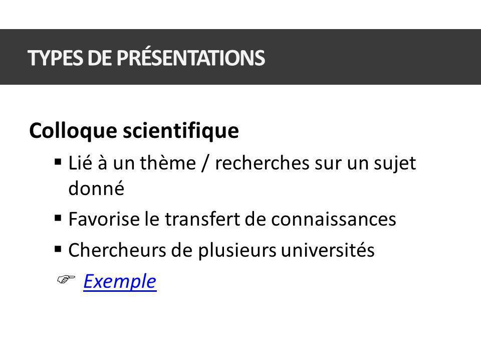 Colloque scientifique Lié à un thème / recherches sur un sujet donné Favorise le transfert de connaissances Chercheurs de plusieurs universités Exemple TYPES DE PRÉSENTATIONS
