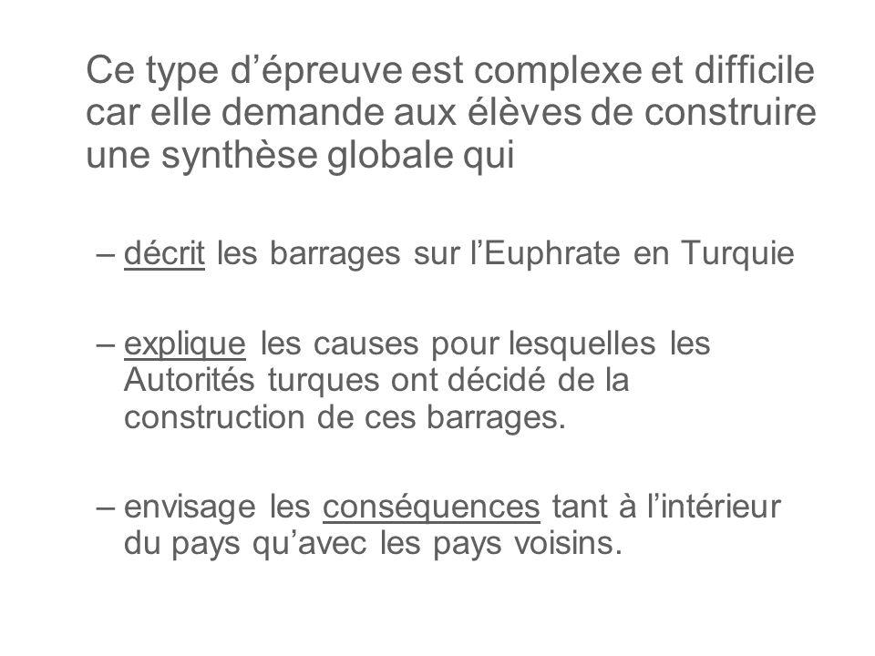 Ce type dépreuve est complexe et difficile car elle demande aux élèves de construire une synthèse globale qui –décrit les barrages sur lEuphrate en Turquie –explique les causes pour lesquelles les Autorités turques ont décidé de la construction de ces barrages.