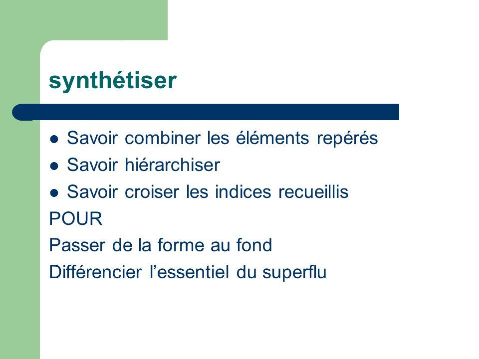synthétiser Savoir combiner les éléments repérés Savoir hiérarchiser Savoir croiser les indices recueillis POUR Passer de la forme au fond Différencie