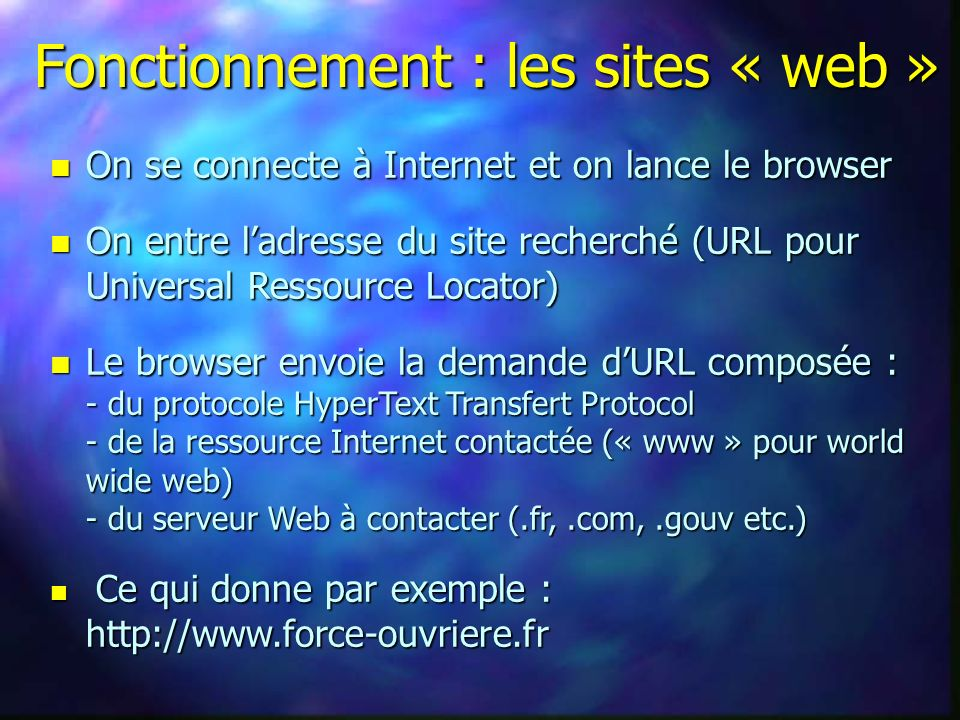 Fonctionnement : les sites « web » n On se connecte à Internet et on lance le browser n On entre ladresse du site recherché (URL pour Universal Ressou