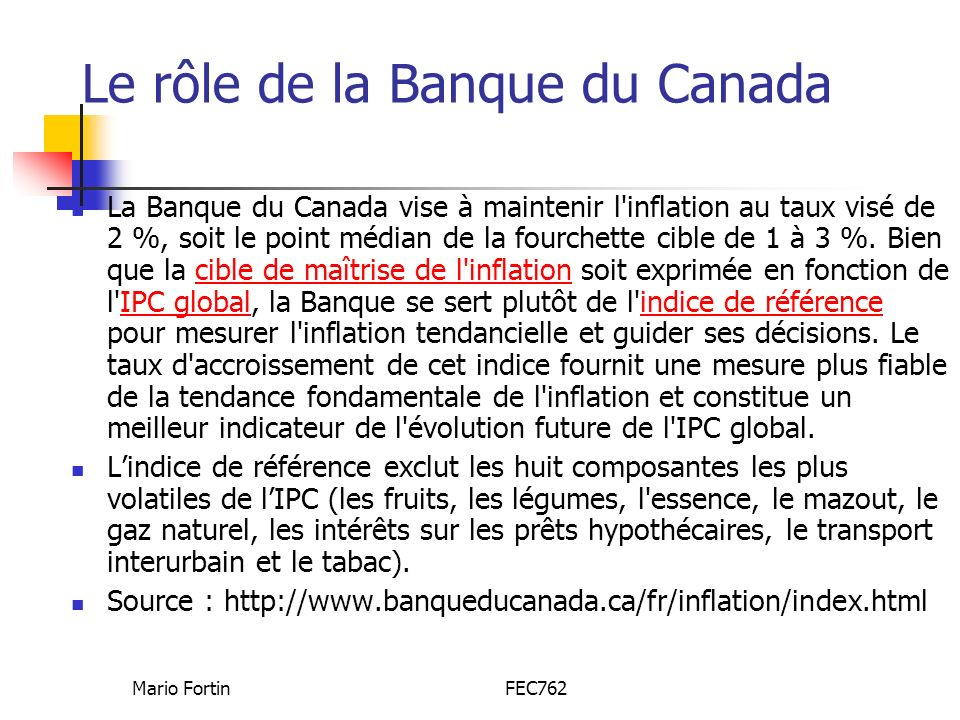 Mario FortinFEC762 Le rôle de la Banque du Canada La Banque du Canada vise à maintenir l inflation au taux visé de 2 %, soit le point médian de la fourchette cible de 1 à 3 %.