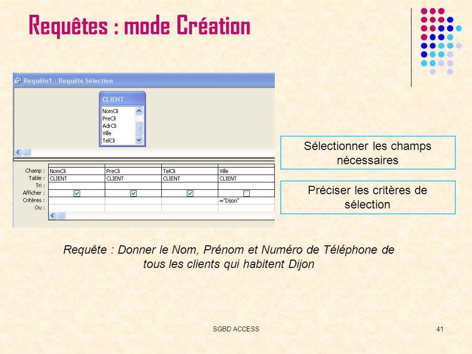 SGBD ACCESS41 Requêtes : mode Création Sélectionner les champs nécessaires Préciser les critères de sélection Requête : Donner le Nom, Prénom et Numéro de Téléphone de tous les clients qui habitent Dijon