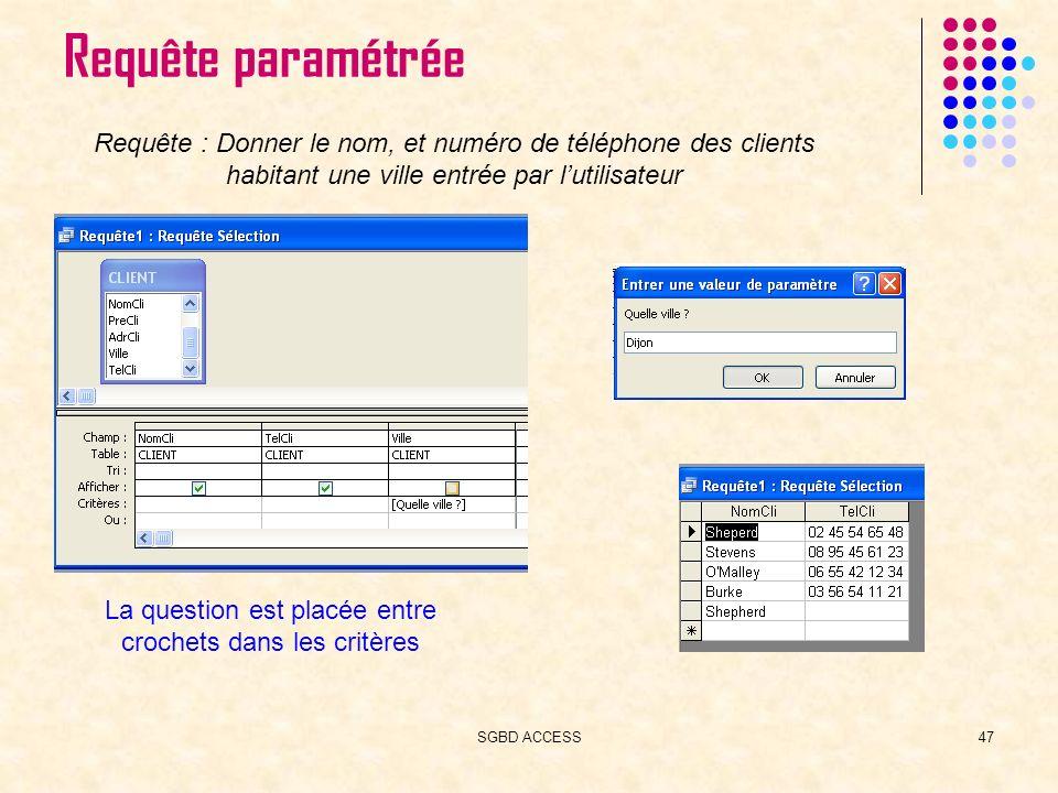 SGBD ACCESS47 Requête paramétrée Requête : Donner le nom, et numéro de téléphone des clients habitant une ville entrée par lutilisateur La question est placée entre crochets dans les critères