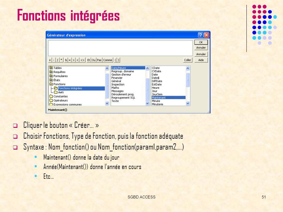SGBD ACCESS51 Fonctions intégrées Cliquer le bouton « Créer… » Choisir Fonctions, Type de Fonction, puis la fonction adéquate Syntaxe : Nom_fonction() ou Nom_fonction(param1,param2,…) Maintenant() donne la date du jour Année(Maintenant()) donne lannée en cours Etc…
